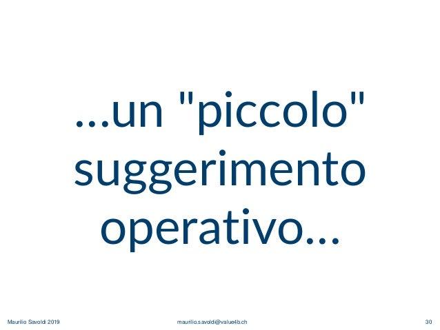 """Maurilio Savoldi 2019 maurilio.savoldi@value4b.ch 30 …un """"piccolo"""" suggerimento operativo…"""