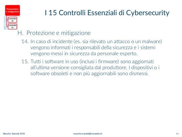 Maurilio Savoldi 2019 maurilio.savoldi@value4b.ch 40 I 15 Controlli Essenziali di Cybersecurity 40 H. Protezione e mitigaz...