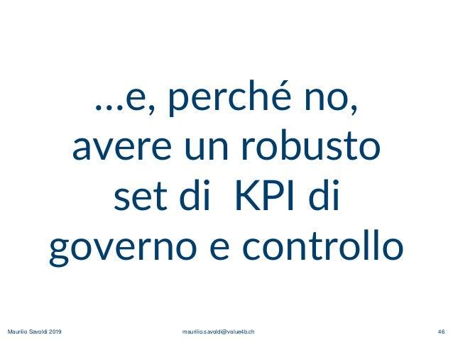 Maurilio Savoldi 2019 maurilio.savoldi@value4b.ch 46 …e, perché no, avere un robusto set di KPI di governo e controllo