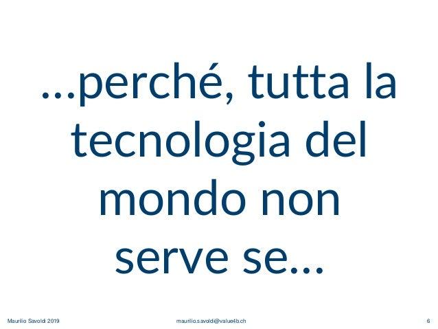 Maurilio Savoldi 2019 maurilio.savoldi@value4b.ch 6 …perché, tutta la tecnologia del mondo non serve se…