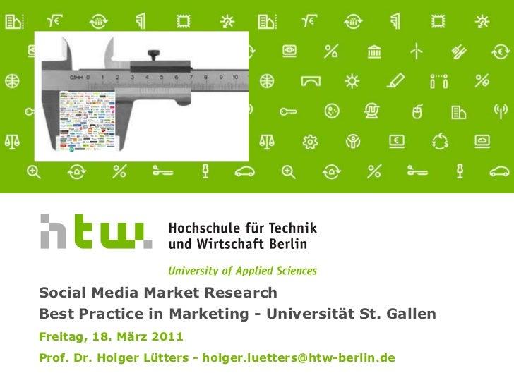 Social Media Market Research Best Practice in Marketing - Universität St. GallenFreitag, 18. März 2011Prof. Dr. Holger Lü...