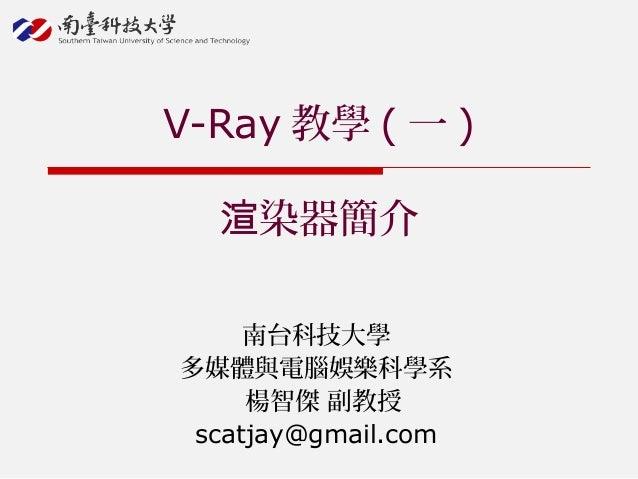 南台科技大學 多媒體與電腦娛樂科學系 楊智傑 副教授 scatjay@gmail.com V-Ray 教學 ( 一 ) 染器簡介渲