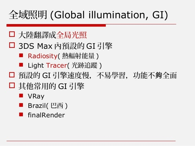 全域照明 (Global illumination, GI)  大陸翻譯成全局光照  3DS Max 內預設的 GI 引擎  Radiosity( 熱輻射能量 )  Light Tracer( 光跡追蹤 )  預設的 GI 引擎速度慢...