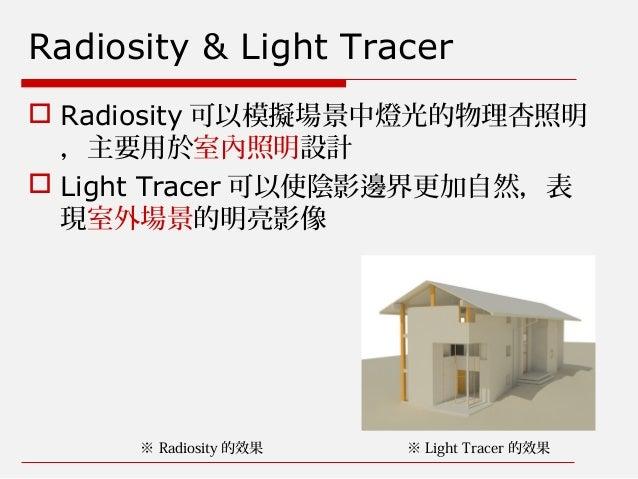 Radiosity & Light Tracer  Radiosity 可以模擬場景中燈光的物理杏照明 ,主要用於室內照明設計  Light Tracer 可以使陰影邊界更加自然,表 現室外場景的明亮影像 ※ Radiosity 的效果 ※...