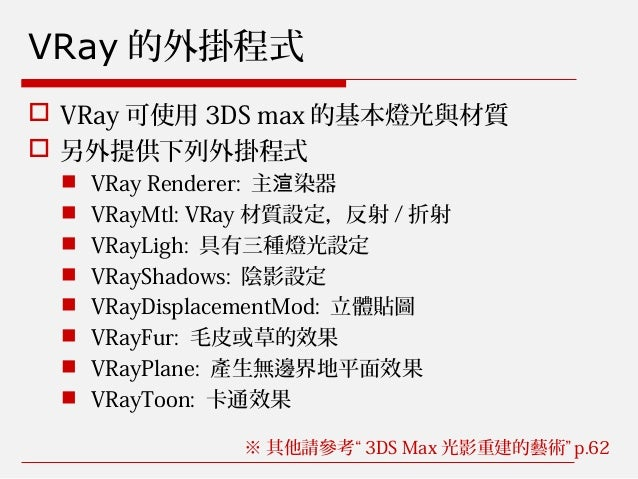VRay 的外掛程式  VRay 可使用 3DS max 的基本燈光與材質  另外提供下列外掛程式  VRay Renderer: 主 染器渲  VRayMtl: VRay 材質設定,反射 / 折射  VRayLigh: 具有三種燈光...