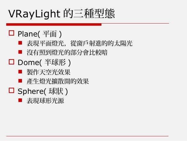 VRayLight 的三種型態  Plane( 平面 )  表現平面燈光,從窗戶射進的的太陽光  沒有照到燈光的部分會比較暗  Dome( 半球形 )  製作天空光效果  產生燈光擴散開的效果  Sphere( 球狀 )  表現...