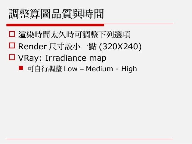 調整算圖品質與時間  染時間太久時可調整下列選項渲  Render 尺寸設小一點 (320X240)  VRay: Irradiance map  可自行調整 Low – Medium - High