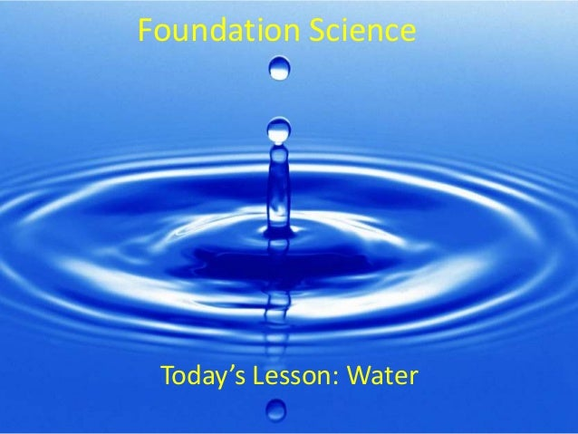 Foundation Science Today's Lesson: Water