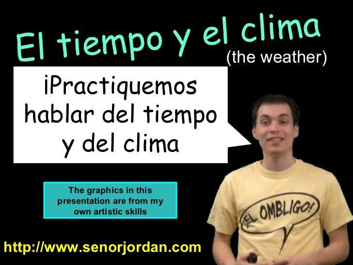 ¡Practiquemos hablar del tiempo y del clima http://www.senorjordan.com El tiempo y el clima (the weather) The graphics in ...
