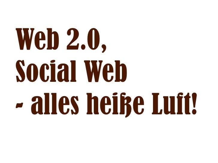 Web 2.0, Social Web - alles heiße Luft!
