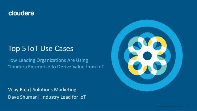 1© Cloudera, Inc. All rights reserved. How Leading Organizations Are Using Cloudera Enterprise to Derive Value from IoT To...