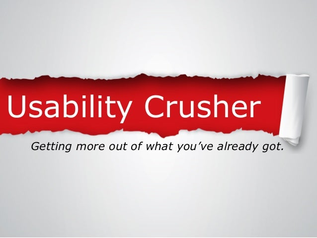 Usability Crusher Getting more out of what you've already got.