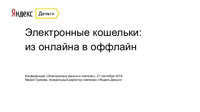Электронные кошельки: из онлайна в оффлайн Конференция «Электронные деньги и платежи», 21 сентября 2016 Мария Грачева, ген...