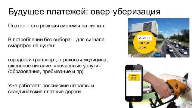 Будущее платежей: овер-уберизация Платеж – это реакция системы на сигнал. В потреблении без выбора – для сигнала смартфон ...