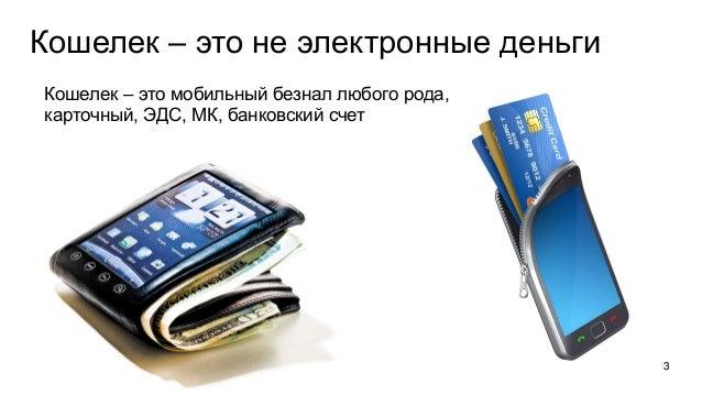 Кошелек – это не электронные деньги Кошелек – это мобильный безнал любого рода, карточный, ЭДС, МК, банковский счет 3