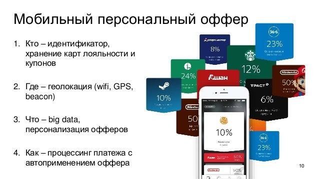 Мобильный персональный оффер 1. Кто – идентификатор, хранение карт лояльности и купонов 2. Где – геолокация (wifi, GPS, be...