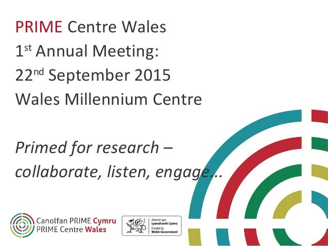 PRIME Centre Wales 1st Annual Meeting: 22nd September 2015 Wales Millennium Centre Primed for research – collaborate, list...