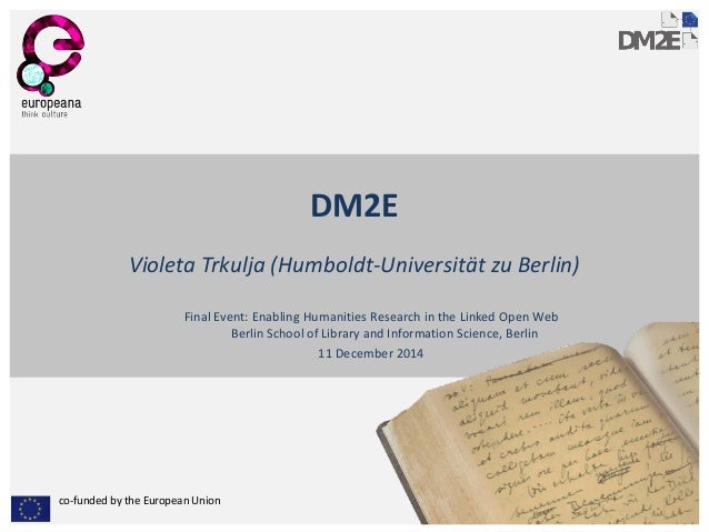 co-funded by the European Union  DM2E  Violeta Trkulja (Humboldt-Universität zu Berlin)  Final Event: Enabling Humanities ...