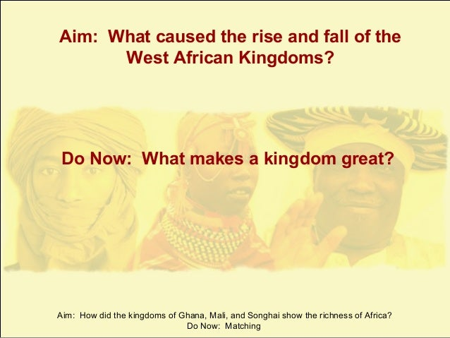 Aim: What caused the rise and fall of the West African Kingdoms?  Do Now: What makes a kingdom great?  Aim: How did the ki...