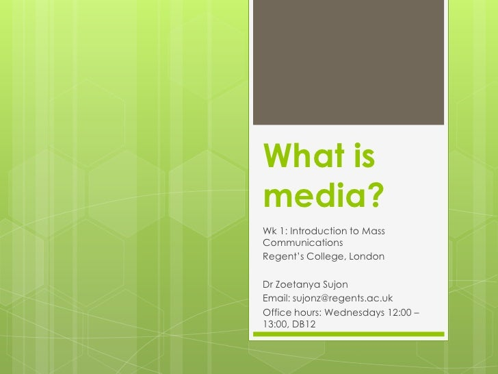 What is media? <br />Wk 1: Introduction to Mass Communications<br />Regent's College, London<br />Dr Zoetanya Sujon<br />E...