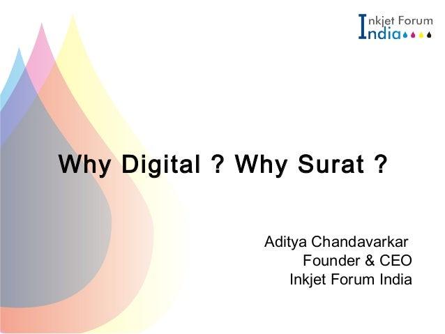 Why Digital ? Why Surat ? Aditya Chandavarkar Founder & CEO Inkjet Forum India