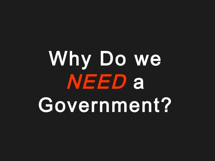 Why Do we  NEED aGovernment?