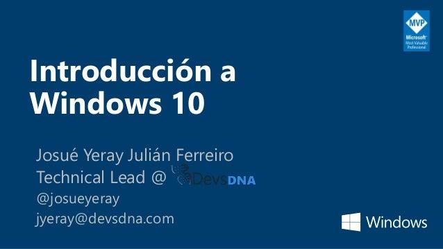Introducción a Windows 10 Josué Yeray Julián Ferreiro Technical Lead @ @josueyeray jyeray@devsdna.com