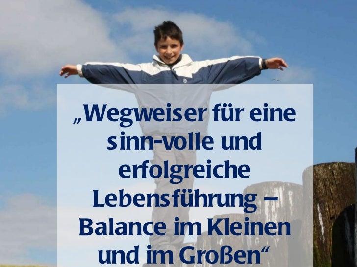 """""""Wegweiser für eine   sinn-volle und    erfolgreiche Lebensführung –Balance im Kleinen  und im Großen"""""""