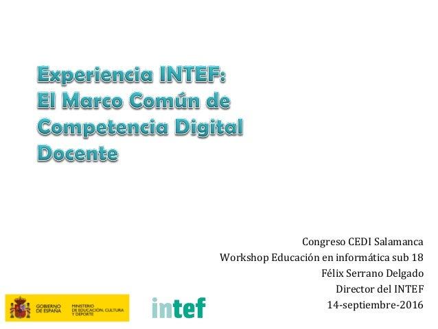 Congreso CEDI Salamanca Workshop Educación en informática sub 18 Félix Serrano Delgado Director del INTEF 14-septiembre-20...