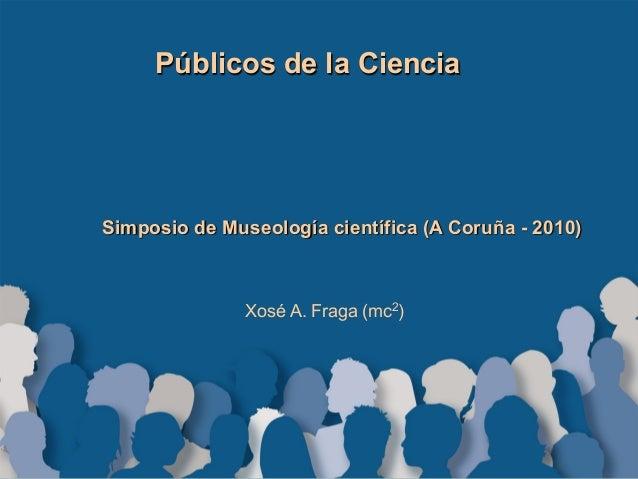 Públicos de la Ciencia Simposio de Museología científica (A Coruña - 2010) Xosé A. Fraga (mc2)