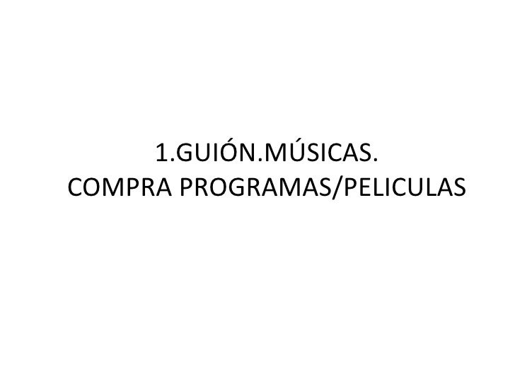 1.GUIÓN.MÚSICAS. COMPRA PROGRAMAS/PELICULAS
