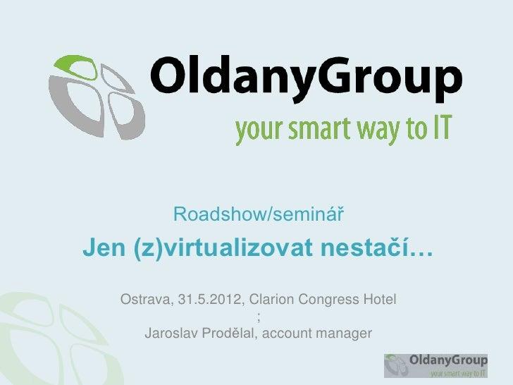 Roadshow/seminářJen (z)virtualizovat nestačí…   Ostrava, 31.5.2012, Clarion Congress Hotel                        ;      J...