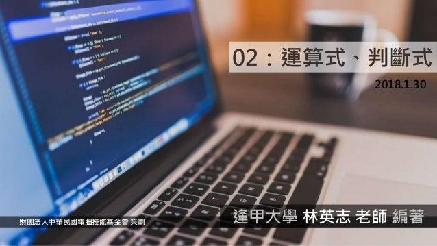 02:運算式、判斷式 2018.1.30 財團法人中華民國電腦技能基金會 策劃 逢甲大學 林英志 老師 編著