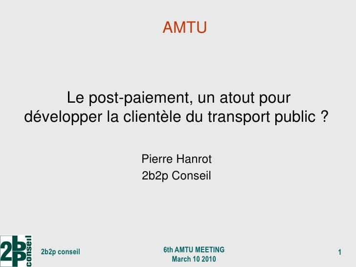 AMTU          Le post-paiement, un atout pour développer la clientèle du transport public ?                   Pierre Hanro...