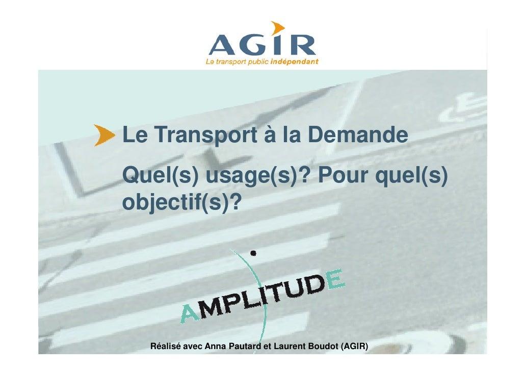 Le Transport à la Demande Quel(s) usage(s)? Pour quel(s) objectif(s)?       Réalisé avec Anna Pautard et Laurent Boudot (A...