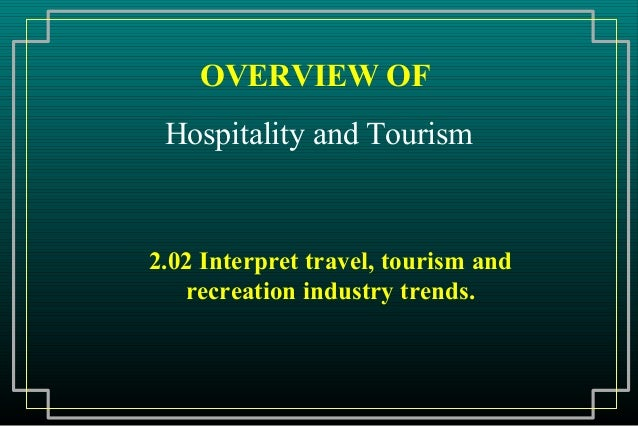 OVERVIEW OF Hospitality and Tourism2.02 Interpret travel, tourism and   recreation industry trends.