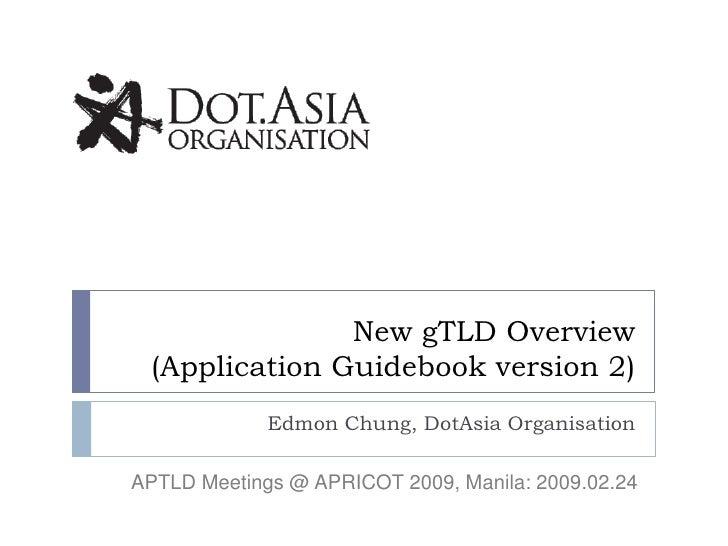 New gTLD Overview  (Application Guidebook version 2)              Edmon Chung, DotAsia Organisation  APTLD Meetings @ APRI...
