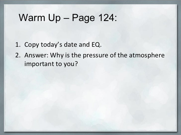 Warm Up – Page 124:  <ul><li>Copy today's date and EQ. </li></ul><ul><li>Answer: Why is the pressure of the atmospher...