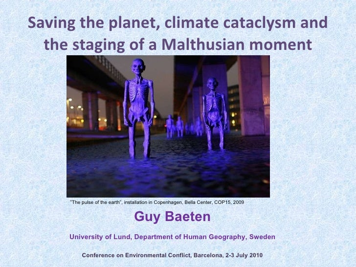 Saving the planet, climate cataclysm and the staging of a Malthusian moment Guy Baeten University of Lund, Department of H...