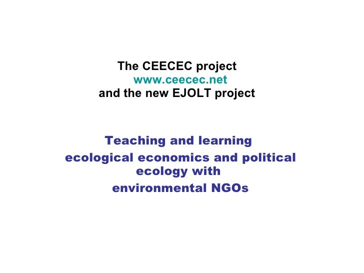 The CEECEC project   www.ceecec.net and the new EJOLT project Teaching and learning  ecological economics and political ec...