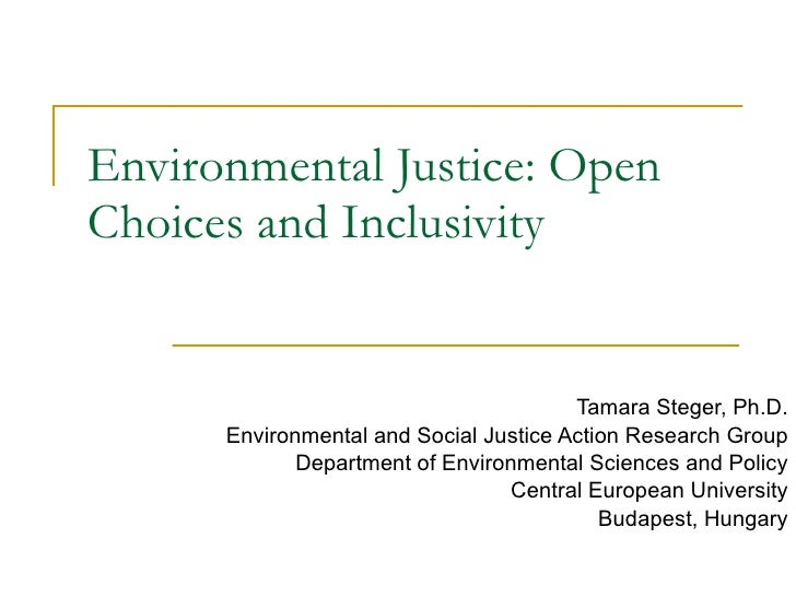 Environmental Justice :  Open Choices and Inclusivity Tamara Steger, Ph.D. Environmental and Social Justice Action Researc...