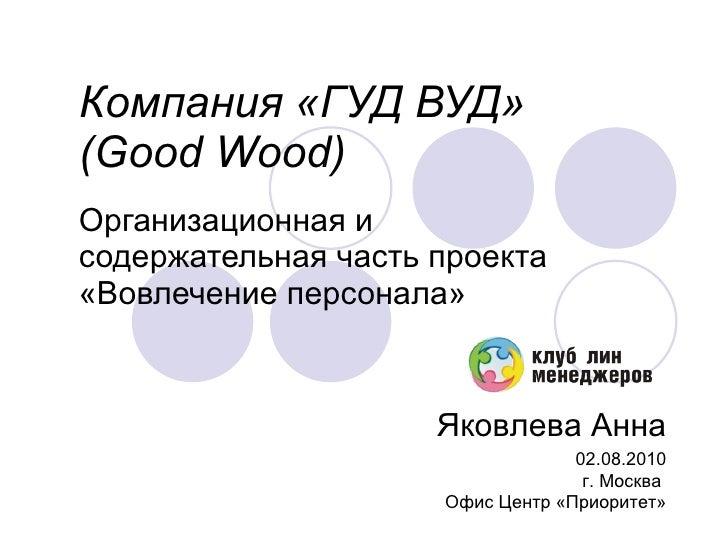 Компания «ГУД ВУД»  (Good Wood)   Организационная и содержательная часть проекта  « Вовлечение персонала » Яковлева Анна 0...