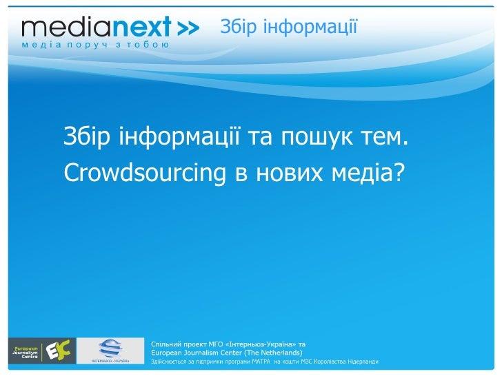 Збір інформації <ul><li>Збір інформації та пошук тем.  </li></ul><ul><li>Crowdsourcing  в нових медіа?  </li></ul>
