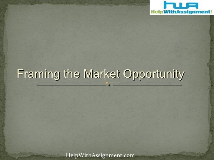 Framing the Market Opportunity HelpWithAssignment.com