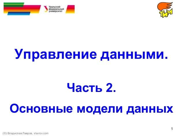 1 Управление данными. Часть 2. Основные модели данных (©) Владислав Лавров, vlavrov.com