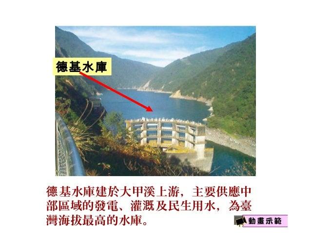 基水庫建於大甲溪上游,主要供應中德 部區域的發電、灌 及民生用水,為臺溉 灣海拔最高的水庫。 德基水庫