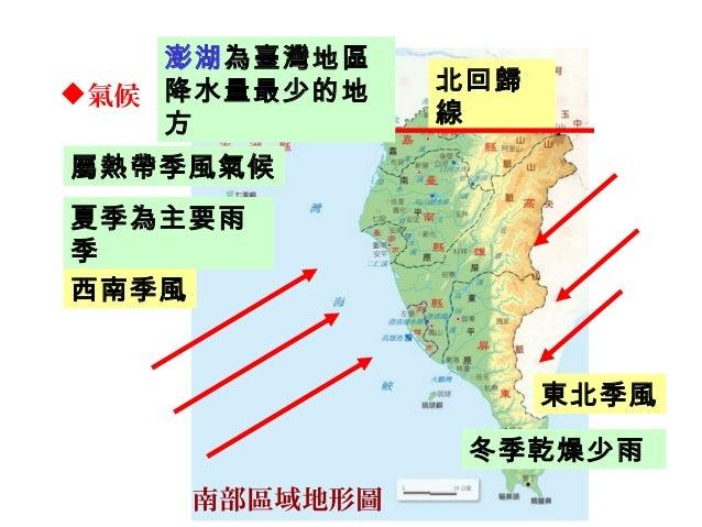 氣候 北回歸 線 南部區域地形圖 屬熱帶季風氣候 東北季風 夏季為主要雨 季 西南季風 冬季乾燥少雨 澎湖為臺灣地區 降水量最少的地 方