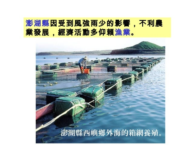 澎湖縣西嶼 外海的箱網養殖。鄉 澎湖縣因受到風強雨少的影響,不利農 業發展,經濟活動多仰賴漁業。