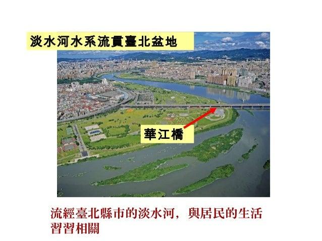 流經臺北縣市的淡水河,與居民的生活 習習相關 華江橋 淡水河水系流貫臺北盆地
