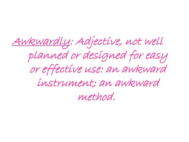 Awkwardly: Adjective, not well planned or designed for easy or effective use: an awkward instrument; an awkward method.